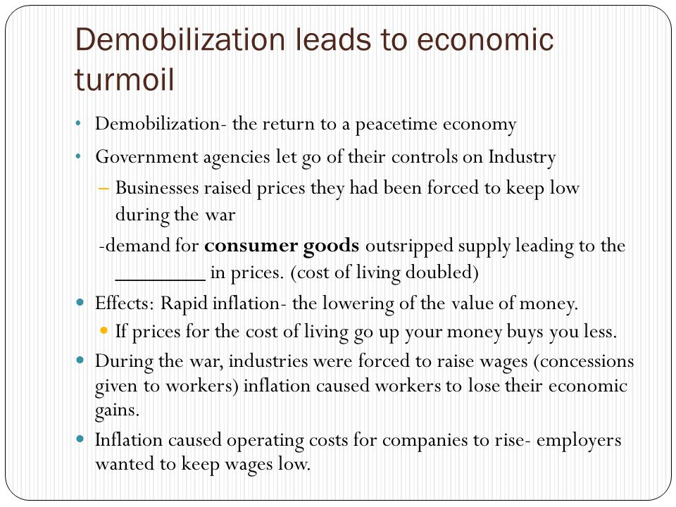 Demobilization leads to economic turmoil Demobilization- the return to a peacetime economy Government agencies let go of their controls on Industry – Businesses raised prices they had been forced to keep low during the war -demand for consumer goods outsripped supply leading to the ________ in prices.