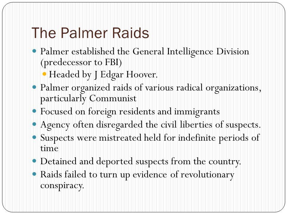 The Palmer Raids Palmer established the General Intelligence Division (predecessor to FBI) Headed by J Edgar Hoover.