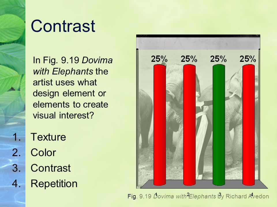 Contrast 1.Texture 2.Color 3.Contrast 4.Repetition In Fig. 9.19 Dovima with Elephants the artist uses what design element or elements to create visual