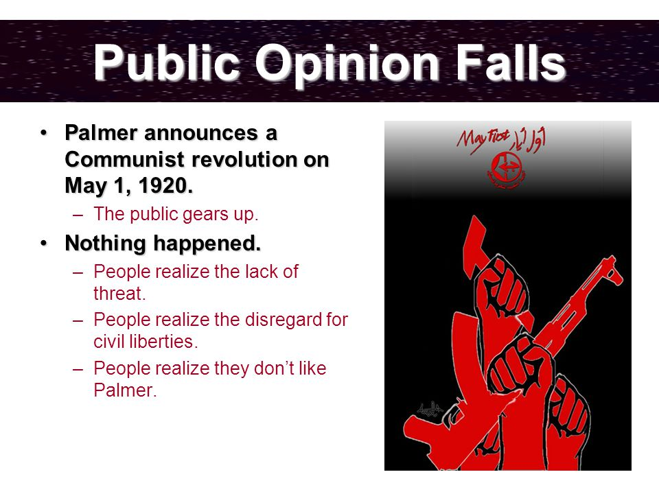 Public Opinion Falls Palmer announces a Communist revolution on May 1, 1920.Palmer announces a Communist revolution on May 1, 1920.