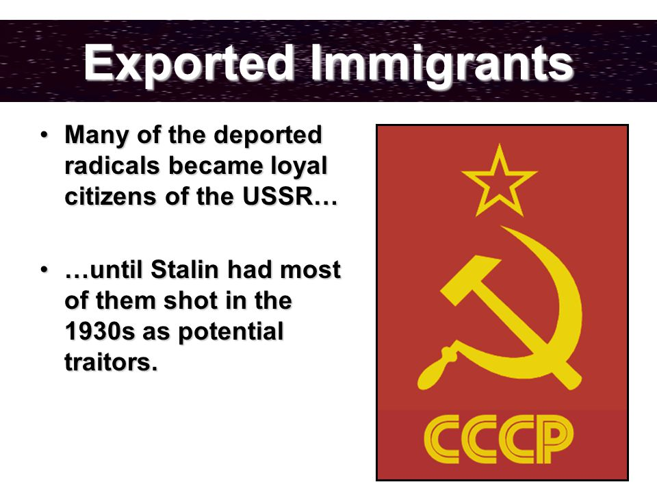 Exported Immigrants Many of the deported radicals became loyal citizens of the USSR…Many of the deported radicals became loyal citizens of the USSR… …until Stalin had most of them shot in the 1930s as potential traitors.…until Stalin had most of them shot in the 1930s as potential traitors.