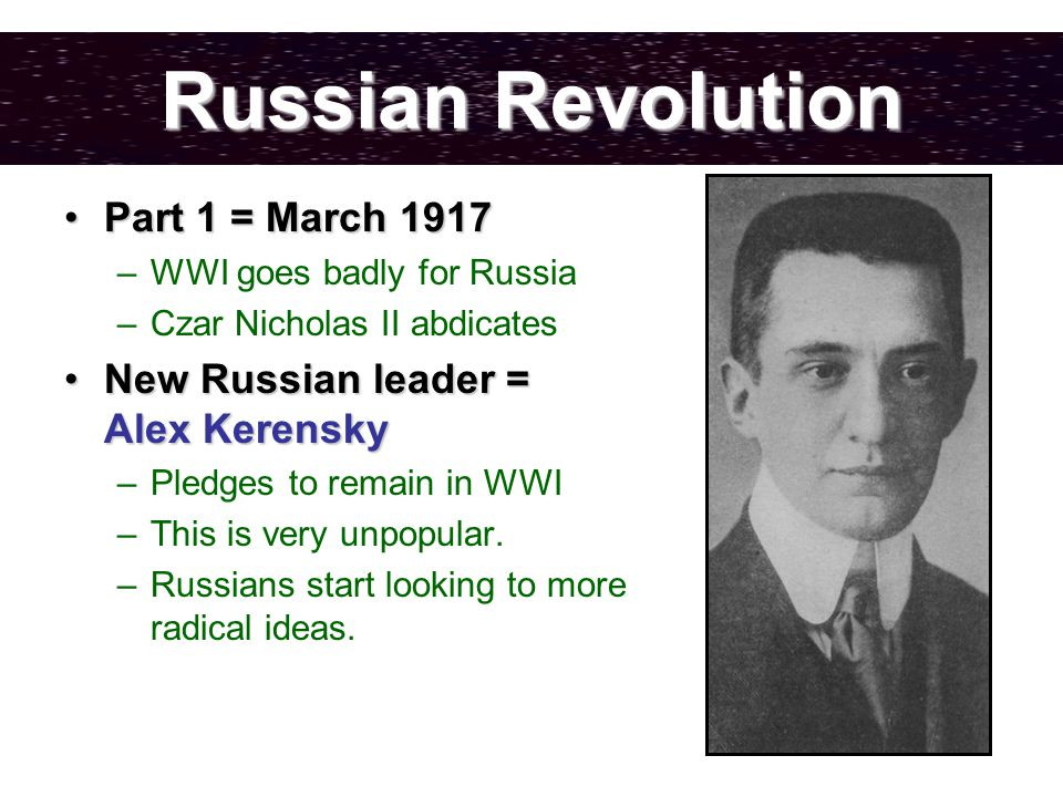 Russian Revolution Part 1 = March 1917Part 1 = March 1917 –WWI goes badly for Russia –Czar Nicholas II abdicates New Russian leader = Alex KerenskyNew Russian leader = Alex Kerensky –Pledges to remain in WWI –This is very unpopular.