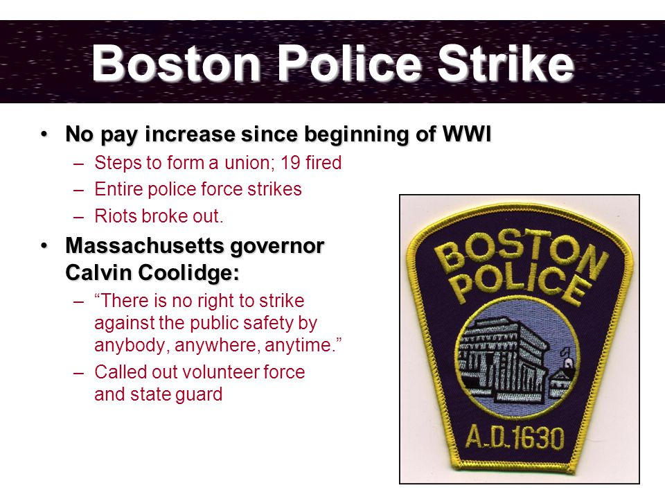Boston Police Strike No pay increase since beginning of WWINo pay increase since beginning of WWI –Steps to form a union; 19 fired –Entire police force strikes –Riots broke out.