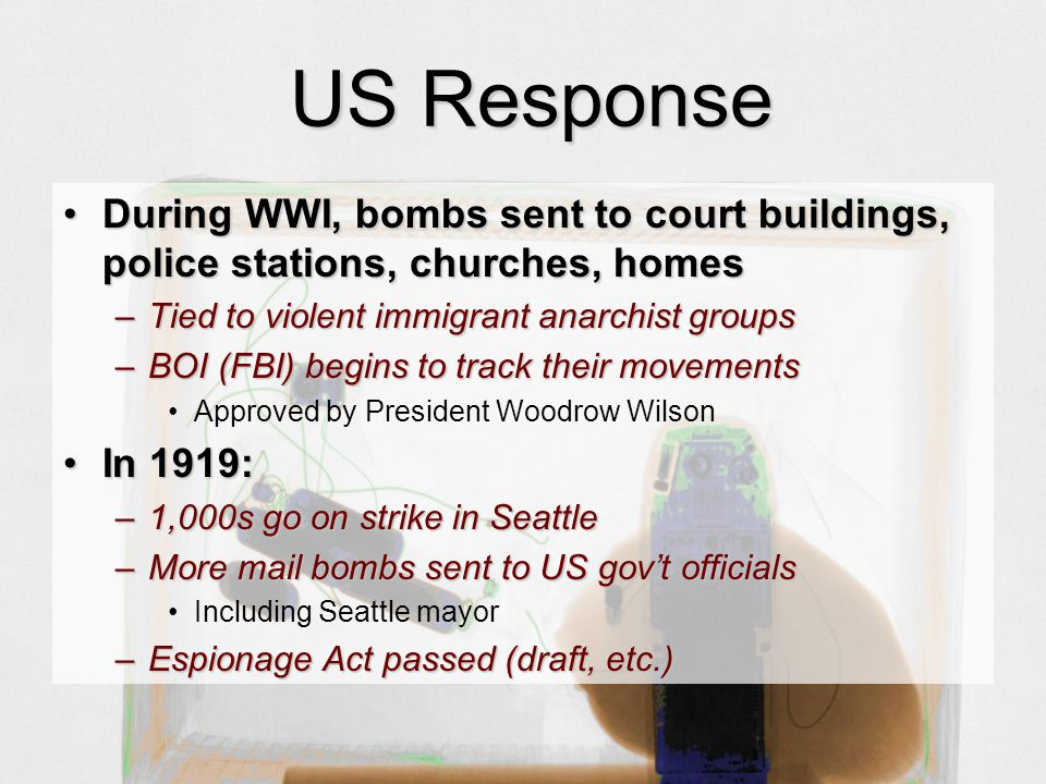 US Response During WWI, bombs sent to court buildings, police stations, churches, homesDuring WWI, bombs sent to court buildings, police stations, churches, homes –Tied to violent immigrant anarchist groups –BOI (FBI) begins to track their movements Approved by President Woodrow Wilson In 1919:In 1919: –1,000s go on strike in Seattle –More mail bombs sent to US gov't officials Including Seattle mayor –Espionage Act passed (draft, etc.)