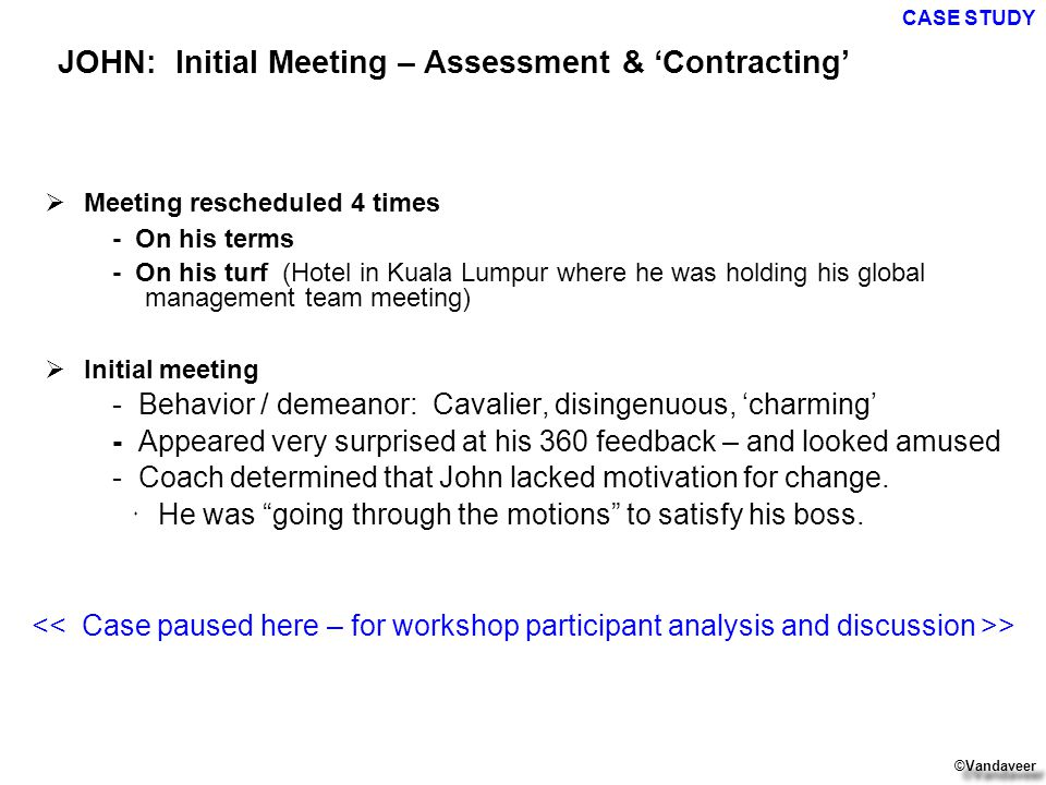  Meeting rescheduled 4 times - On his terms - On his turf (Hotel in Kuala Lumpur where he was holding his global management team meeting)  Initial meeting - Behavior / demeanor: Cavalier, disingenuous, 'charming' - Appeared very surprised at his 360 feedback – and looked amused - Coach determined that John lacked motivation for change.
