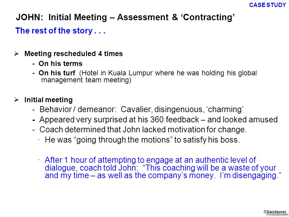  Meeting rescheduled 4 times - On his terms - On his turf (Hotel in Kuala Lumpur where he was holding his global management team meeting)  Initial meeting - Behavior / demeanor: Cavalier, disingenuous, 'charming' - Appeared very surprised at his 360 feedback – and looked amused - Coach determined that John lacked motivation for change.