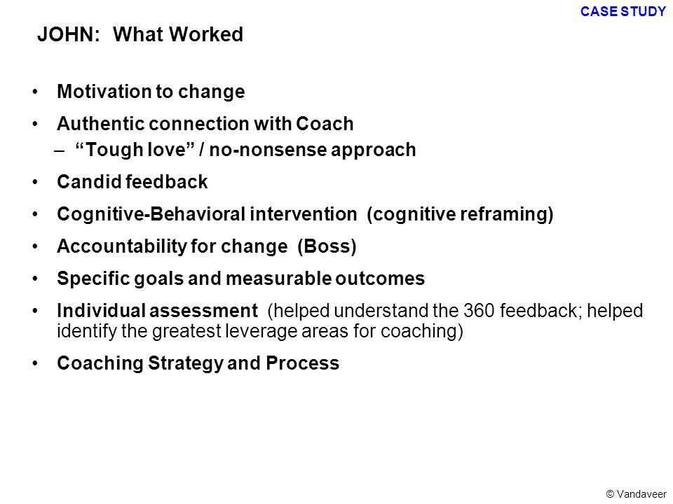 Motivation to change Authentic connection with Coach – Tough love / no-nonsense approach Candid feedback Cognitive-Behavioral intervention (cognitive reframing) Accountability for change (Boss) Specific goals and measurable outcomes Individual assessment (helped understand the 360 feedback; helped identify the greatest leverage areas for coaching) Coaching Strategy and Process JOHN: What Worked CASE STUDY © Vandaveer