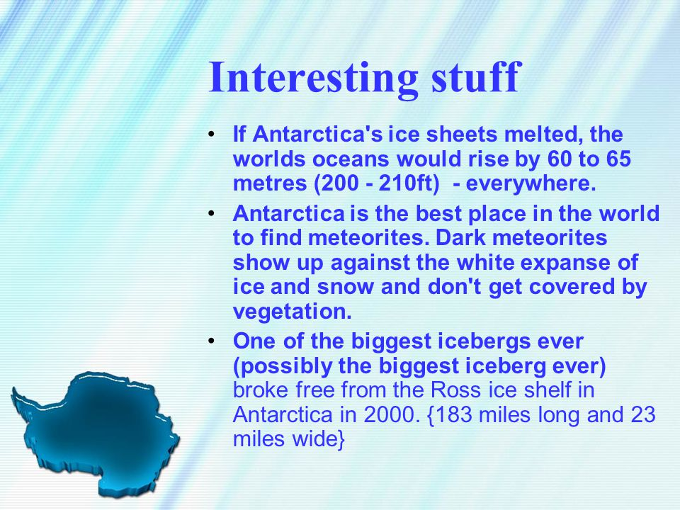 Interesting stuff If Antarctica's ice sheets melted, the worlds oceans would rise by 60 to 65 metres (200 - 210ft) - everywhere. Antarctica is the bes