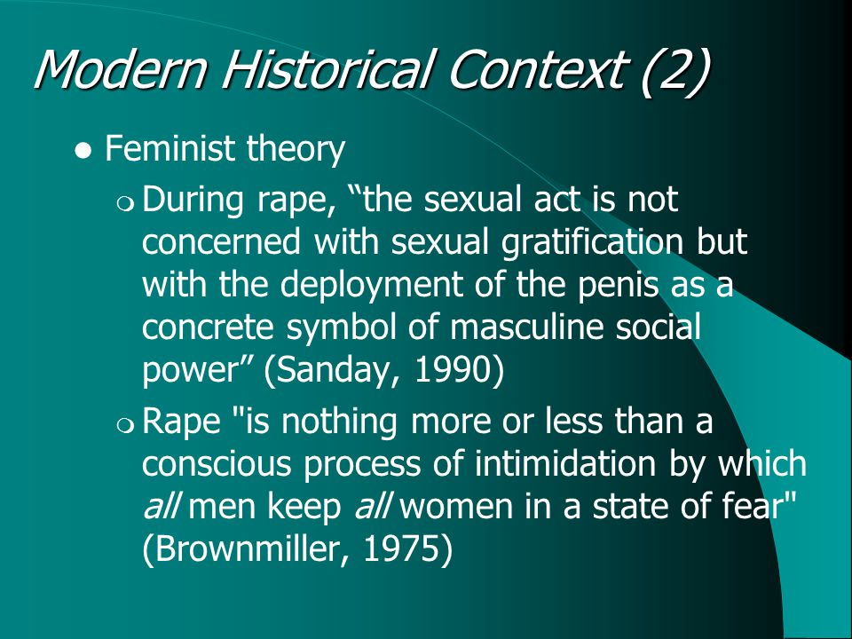 Feminist theory  During rape, the sexual act is not concerned with sexual gratification but with the deployment of the penis as a concrete symbol of masculine social power (Sanday, 1990)  Rape is nothing more or less than a conscious process of intimidation by which all men keep all women in a state of fear (Brownmiller, 1975) Modern Historical Context (2)