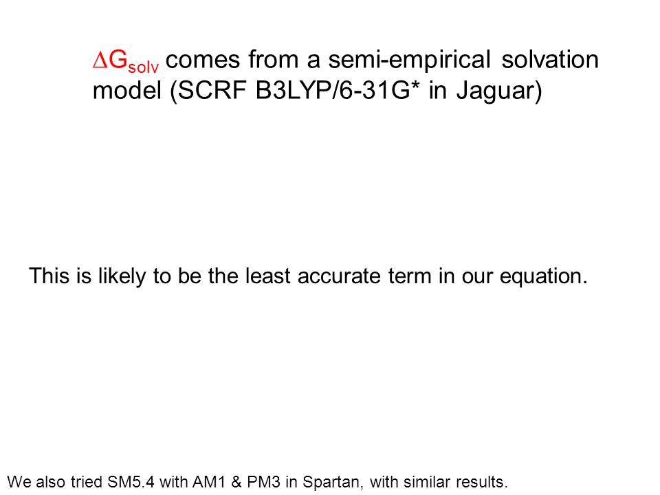 This is likely to be the least accurate term in our equation. We also tried SM5.4 with AM1 & PM3 in Spartan, with similar results.