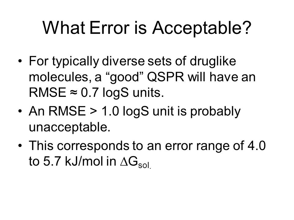 """What Error is Acceptable? For typically diverse sets of druglike molecules, a """"good"""" QSPR will have an RMSE ≈ 0.7 logS units. An RMSE > 1.0 logS unit"""