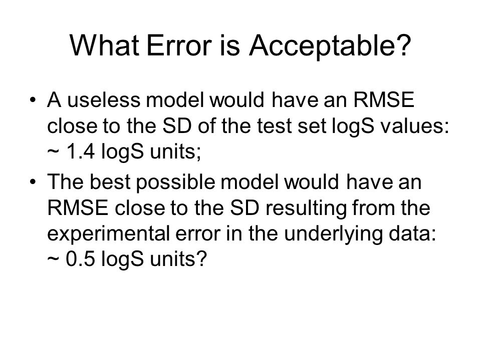 What Error is Acceptable? A useless model would have an RMSE close to the SD of the test set logS values: ~ 1.4 logS units; The best possible model wo