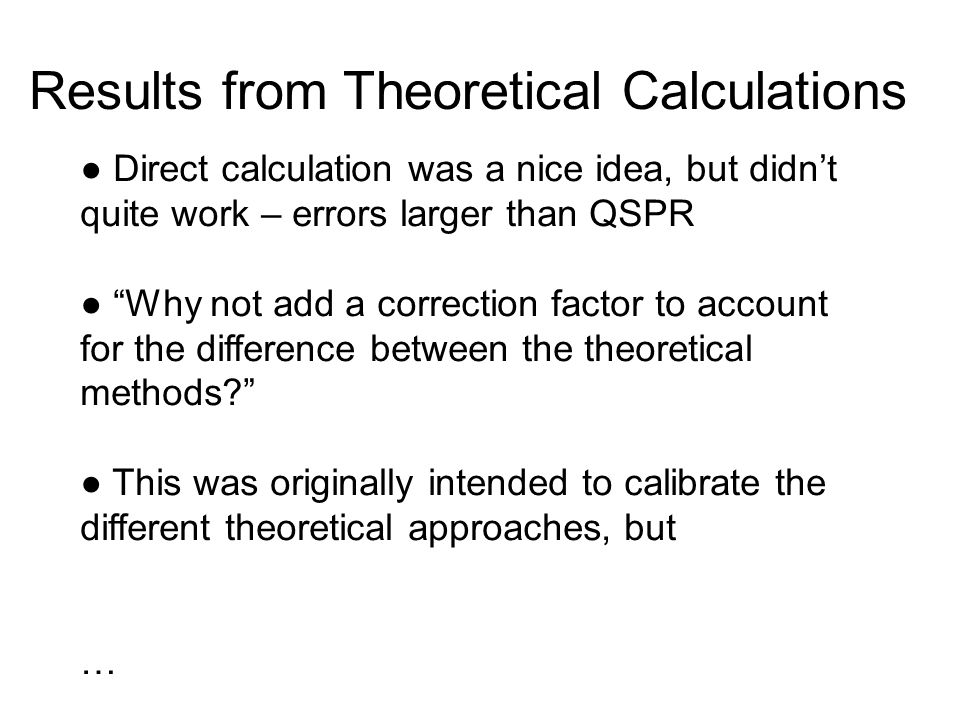 """● Direct calculation was a nice idea, but didn't quite work – errors larger than QSPR ● """"Why not add a correction factor to account for the difference"""