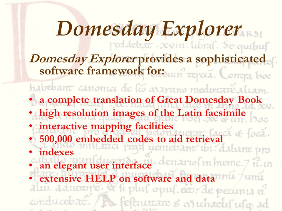 Domesday Explorer provides a sophisticated software framework for: a complete translation of Great Domesday Book high resolution images of the Latin facsimile interactive mapping facilities 500,000 embedded codes to aid retrieval indexes an elegant user interface extensive HELP on software and data Domesday Explorer