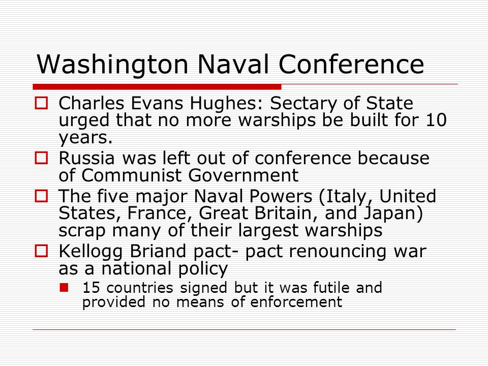 Washington Naval Conference  Charles Evans Hughes: Sectary of State urged that no more warships be built for 10 years.