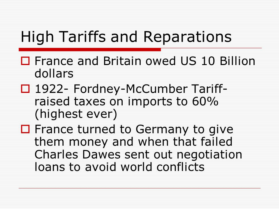 High Tariffs and Reparations  France and Britain owed US 10 Billion dollars  1922- Fordney-McCumber Tariff- raised taxes on imports to 60% (highest ever)  France turned to Germany to give them money and when that failed Charles Dawes sent out negotiation loans to avoid world conflicts