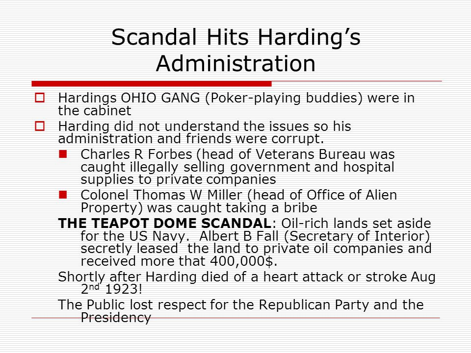 Scandal Hits Harding's Administration  Hardings OHIO GANG (Poker-playing buddies) were in the cabinet  Harding did not understand the issues so his administration and friends were corrupt.