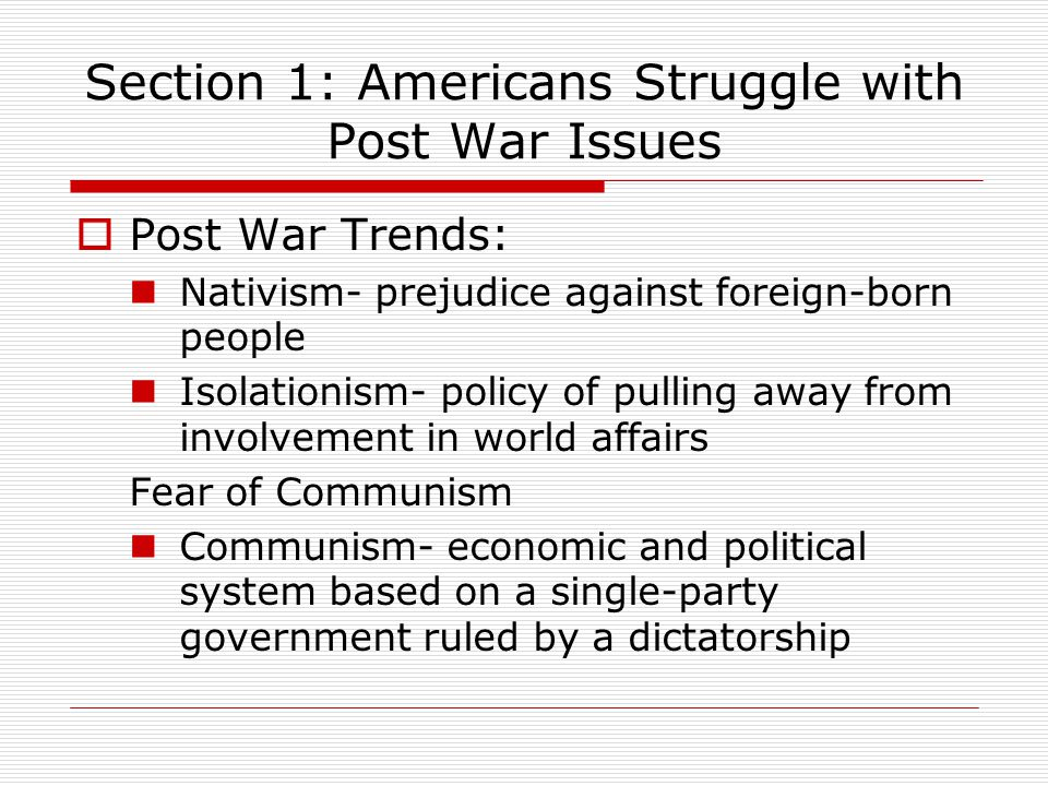 Section 1: Americans Struggle with Post War Issues  Post War Trends: Nativism- prejudice against foreign-born people Isolationism- policy of pulling away from involvement in world affairs Fear of Communism Communism- economic and political system based on a single-party government ruled by a dictatorship