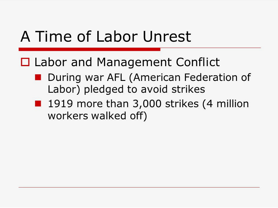 A Time of Labor Unrest  Labor and Management Conflict During war AFL (American Federation of Labor) pledged to avoid strikes 1919 more than 3,000 strikes (4 million workers walked off)