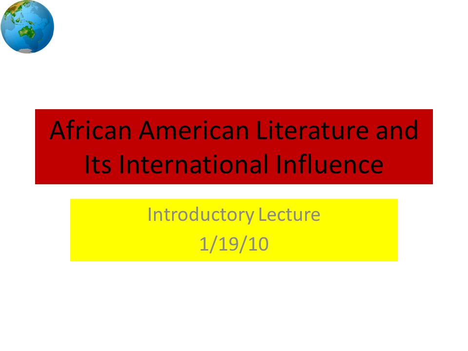 African American Literature and Its International Influence Introductory Lecture 1/19/10