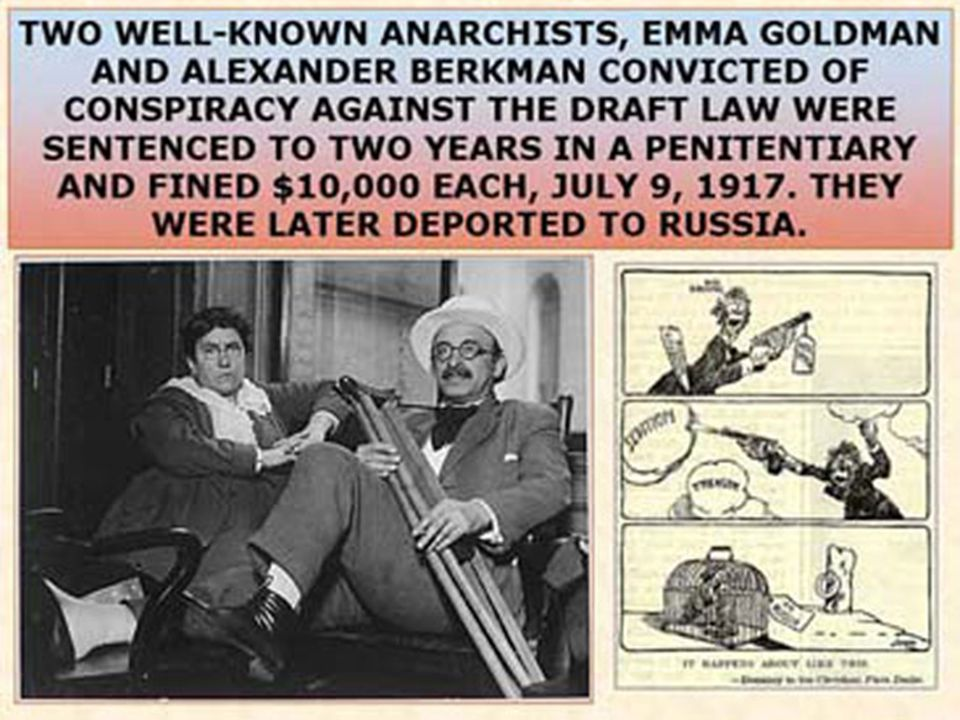 The Palmer Raids  Under the 1918 Anarchist Exclusion Act, which allowed the deportation of resident aliens who were anarchists or who had advocated violence or the revolutionary overthrow of the government, 556 resident aliens were eventually deported, including prominent radical leaders such as: – Luigi Galleani, Emma Goldman, and Alexander Berkman.