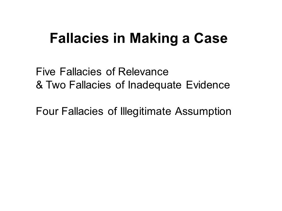 Fallacies in Making a Case Five Fallacies of Relevance & Two Fallacies of Inadequate Evidence Four Fallacies of Illegitimate Assumption