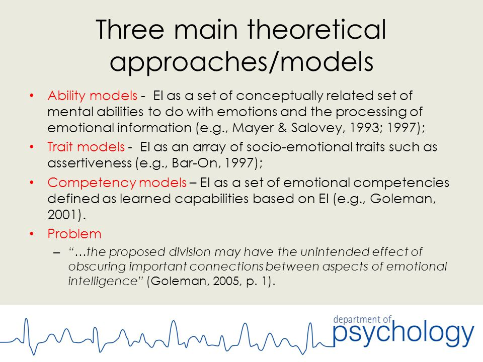 Three main theoretical approaches/models Ability models - EI as a set of conceptually related set of mental abilities to do with emotions and the processing of emotional information (e.g., Mayer & Salovey, 1993; 1997); Trait models - EI as an array of socio-emotional traits such as assertiveness (e.g., Bar-On, 1997); Competency models – EI as a set of emotional competencies defined as learned capabilities based on EI (e.g., Goleman, 2001).