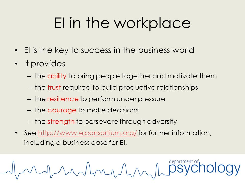 EI in the workplace EI is the key to success in the business world It provides – the ability to bring people together and motivate them – the trust required to build productive relationships – the resilience to perform under pressure – the courage to make decisions – the strength to persevere through adversity See http://www.eiconsortium.org/ for further information, including a business case for EI.http://www.eiconsortium.org/