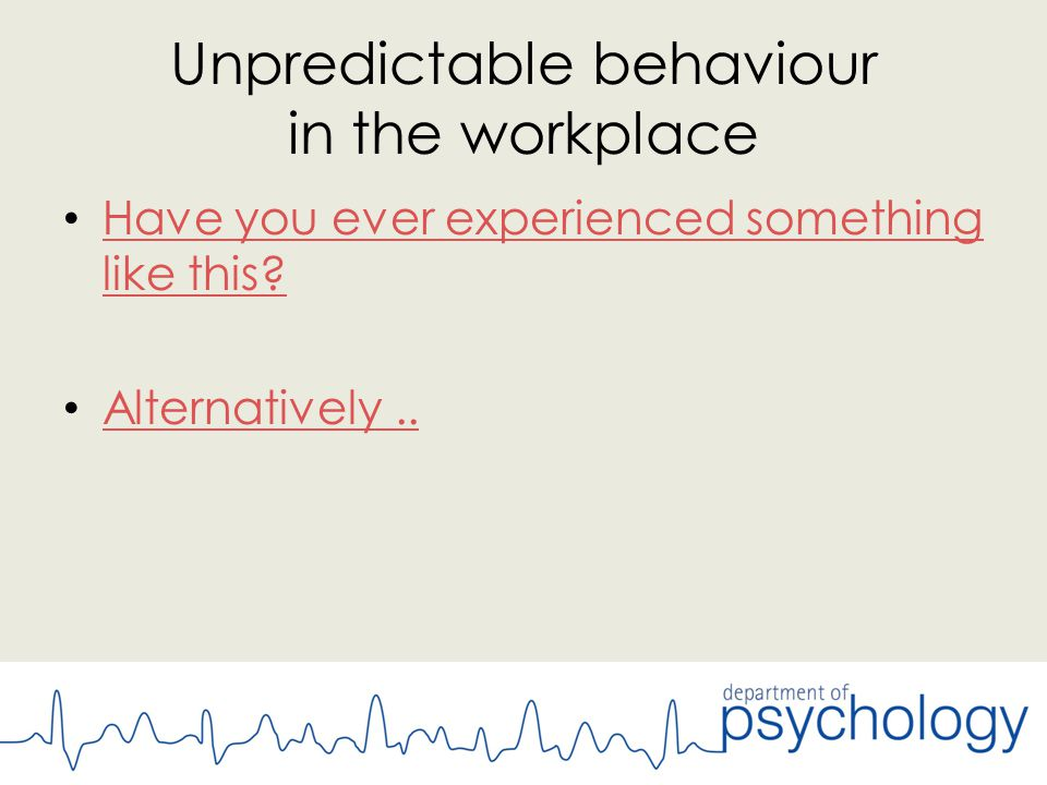 Unpredictable behaviour in the workplace Have you ever experienced something like this.