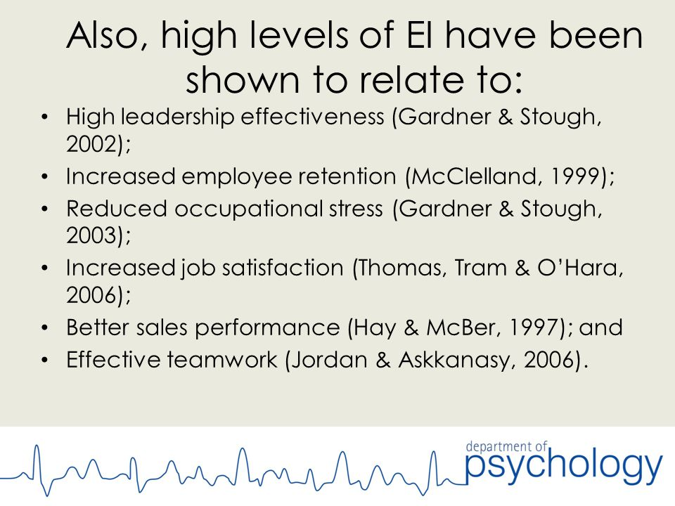 Also, high levels of EI have been shown to relate to: High leadership effectiveness (Gardner & Stough, 2002); Increased employee retention (McClelland, 1999); Reduced occupational stress (Gardner & Stough, 2003); Increased job satisfaction (Thomas, Tram & O'Hara, 2006); Better sales performance (Hay & McBer, 1997); and Effective teamwork (Jordan & Askkanasy, 2006).
