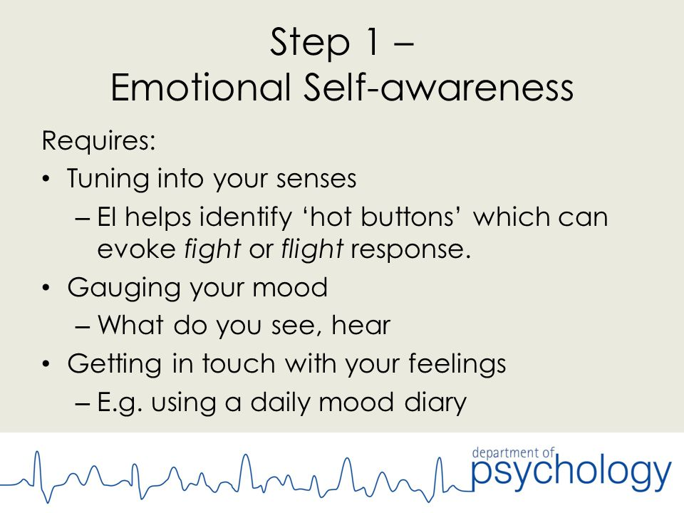 Step 1 – Emotional Self-awareness Requires: Tuning into your senses – EI helps identify 'hot buttons' which can evoke fight or flight response.