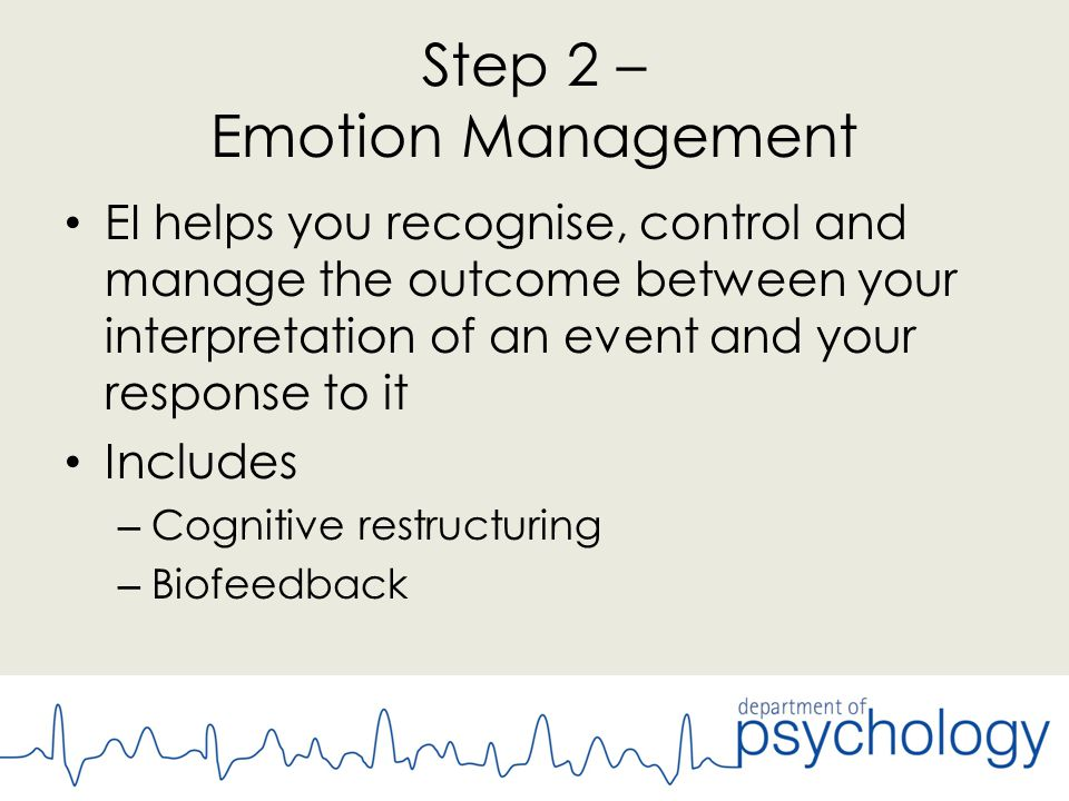 Step 2 – Emotion Management EI helps you recognise, control and manage the outcome between your interpretation of an event and your response to it Includes – Cognitive restructuring – Biofeedback