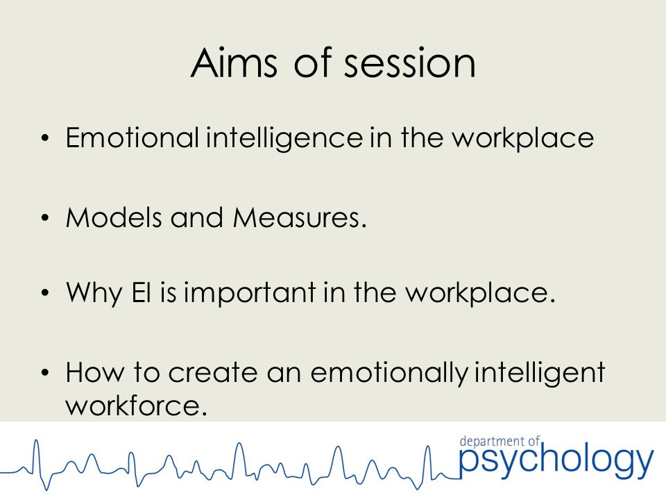 Aims of session Emotional intelligence in the workplace Models and Measures.