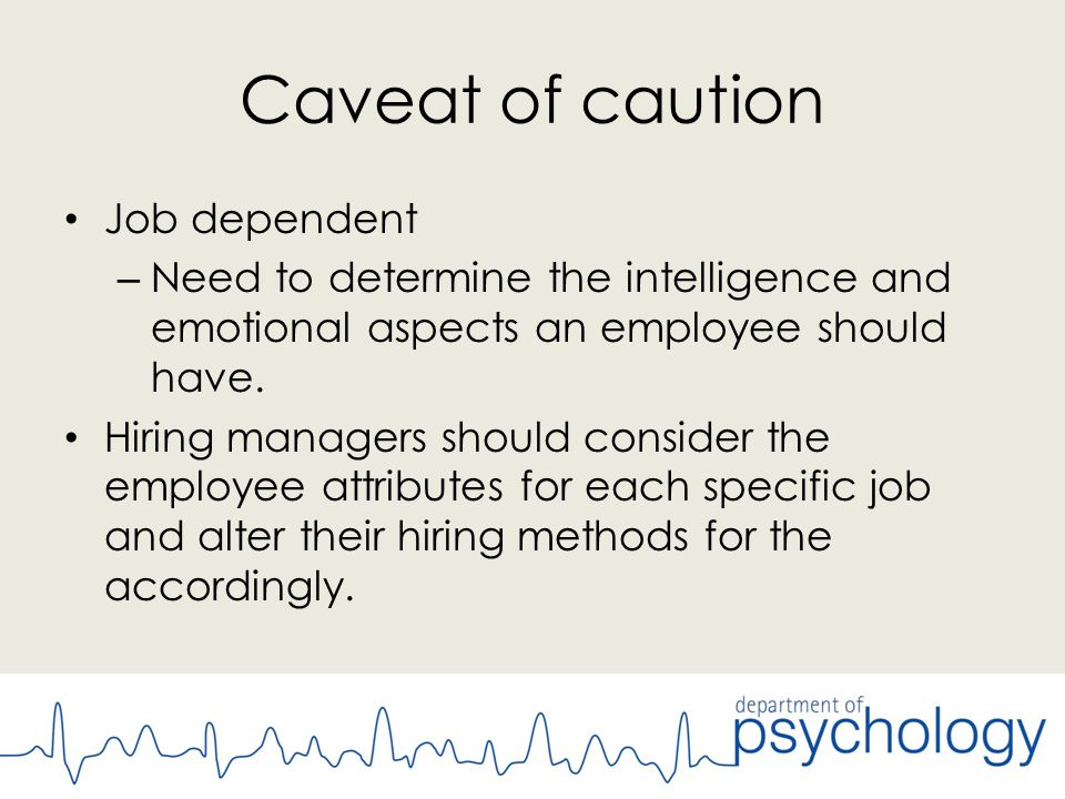 Caveat of caution Job dependent – Need to determine the intelligence and emotional aspects an employee should have.