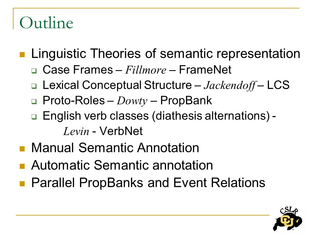 Outline Linguistic Theories of semantic representation  Case Frames – Fillmore – FrameNet  Lexical Conceptual Structure – Jackendoff – LCS  Proto-Roles – Dowty – PropBank  English verb classes (diathesis alternations) - Levin - VerbNet Manual Semantic Annotation Automatic Semantic annotation Parallel PropBanks and Event Relations