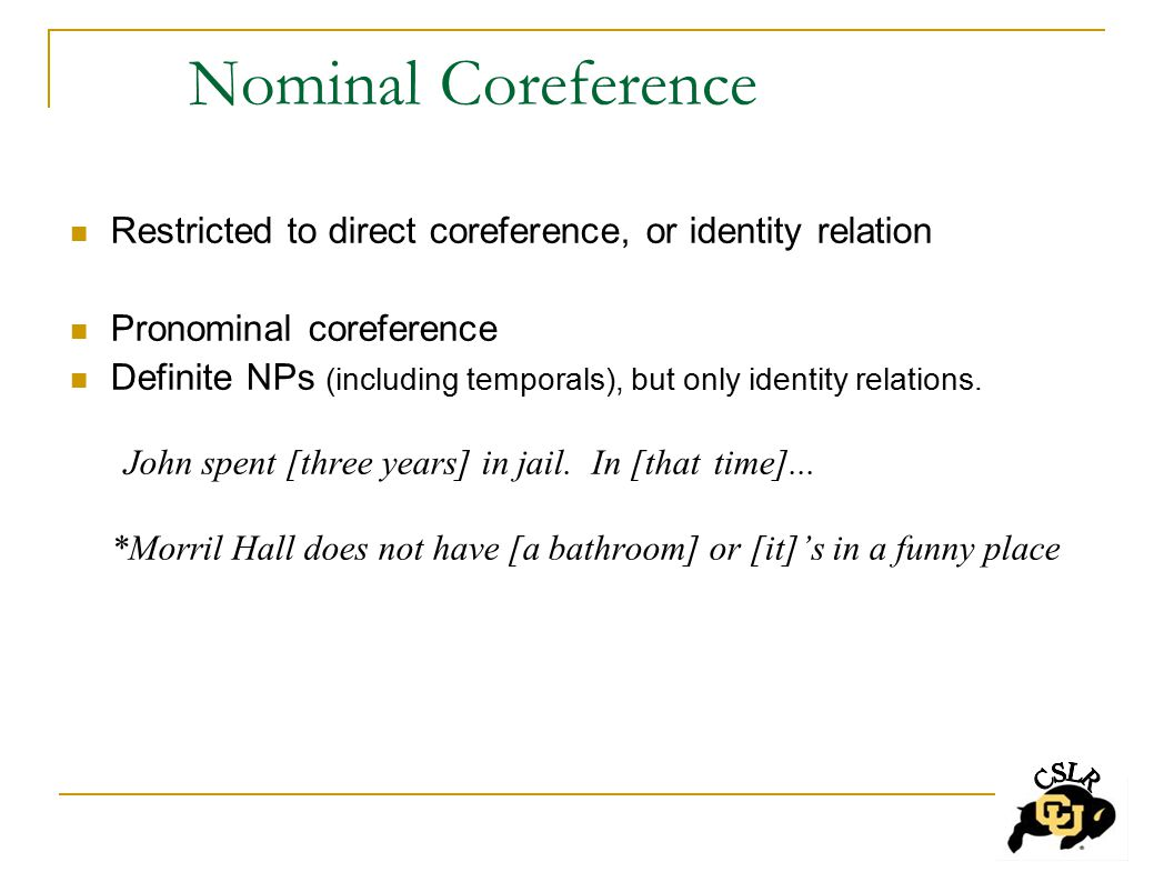 Nominal Coreference Restricted to direct coreference, or identity relation Pronominal coreference Definite NPs (including temporals), but only identity relations.