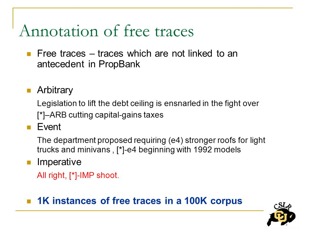Annotation of free traces Free traces – traces which are not linked to an antecedent in PropBank Arbitrary Legislation to lift the debt ceiling is ensnarled in the fight over [*]–ARB cutting capital-gains taxes Event The department proposed requiring (e4) stronger roofs for light trucks and minivans, [*]-e4 beginning with 1992 models Imperative All right, [*]-IMP shoot.