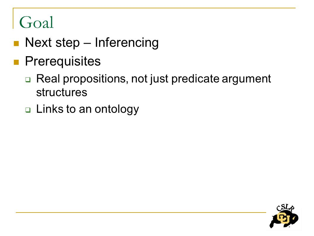 Goal Next step – Inferencing Prerequisites  Real propositions, not just predicate argument structures  Links to an ontology