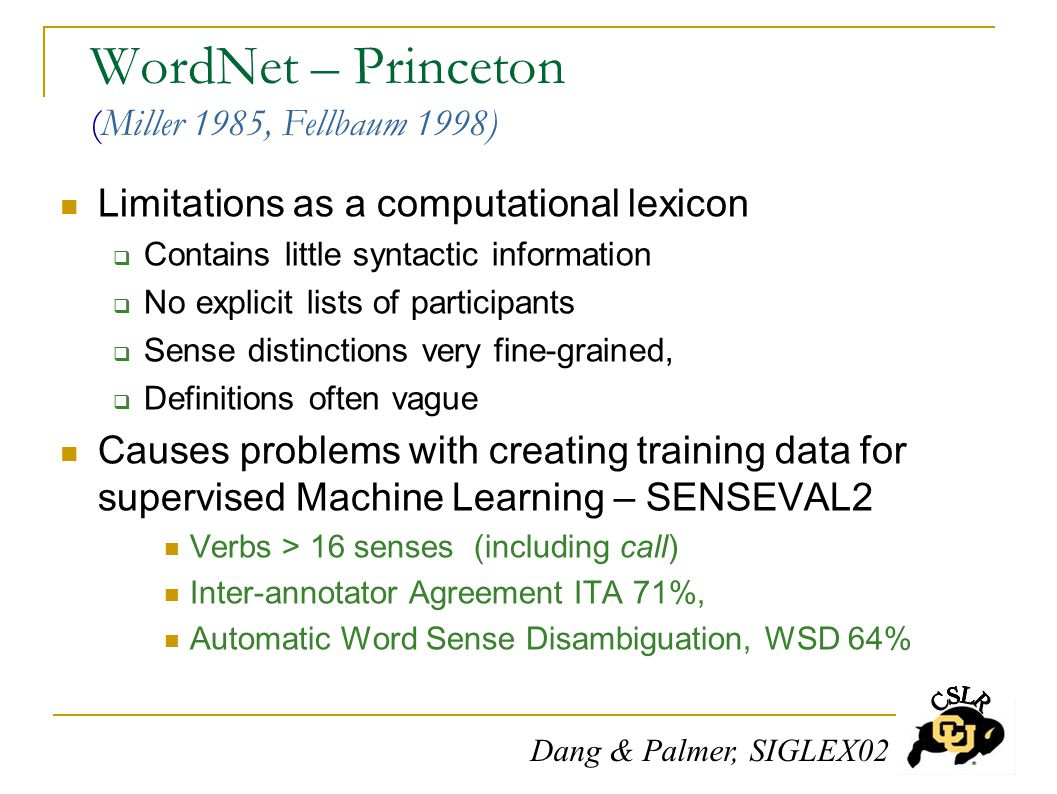 WordNet – Princeton (Miller 1985, Fellbaum 1998) Limitations as a computational lexicon  Contains little syntactic information  No explicit lists of participants  Sense distinctions very fine-grained,  Definitions often vague Causes problems with creating training data for supervised Machine Learning – SENSEVAL2 Verbs > 16 senses (including call) Inter-annotator Agreement ITA 71%, Automatic Word Sense Disambiguation, WSD 64% Dang & Palmer, SIGLEX02