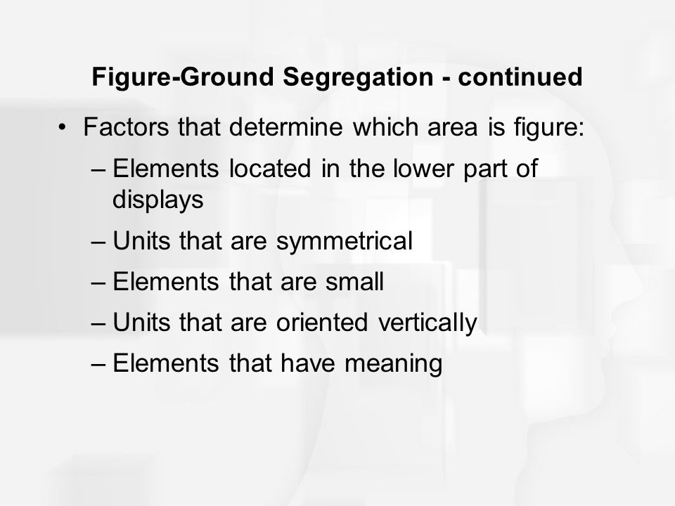 Figure-Ground Segregation - continued Factors that determine which area is figure: –Elements located in the lower part of displays –Units that are sym