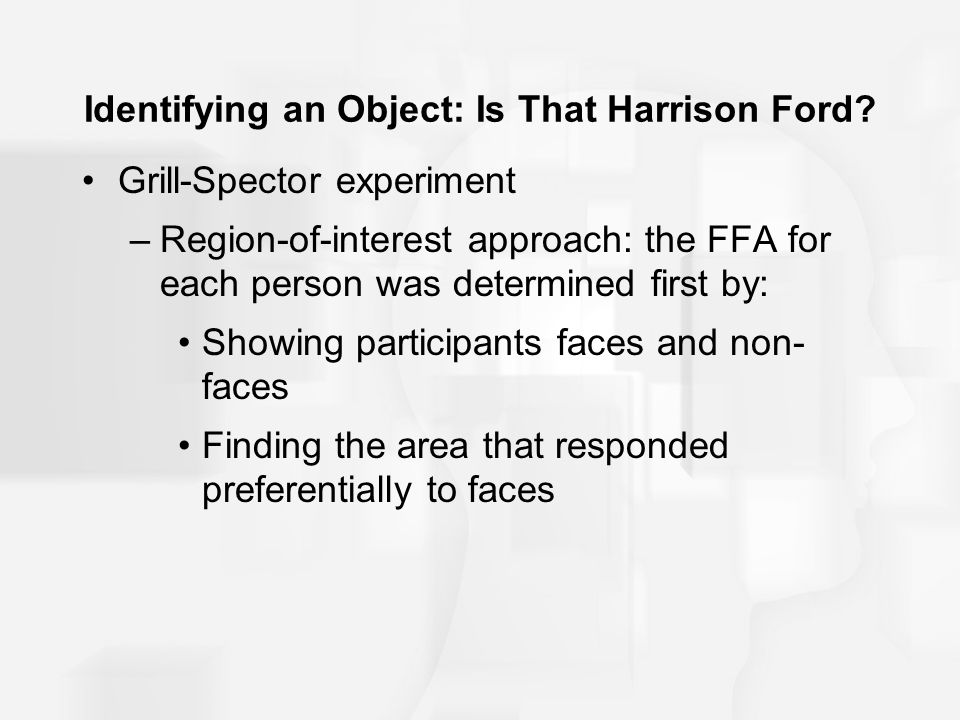Identifying an Object: Is That Harrison Ford? Grill-Spector experiment –Region-of-interest approach: the FFA for each person was determined first by: