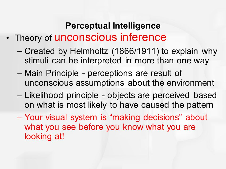 Perceptual Intelligence Theory of unconscious inference –Created by Helmholtz (1866/1911) to explain why stimuli can be interpreted in more than one w