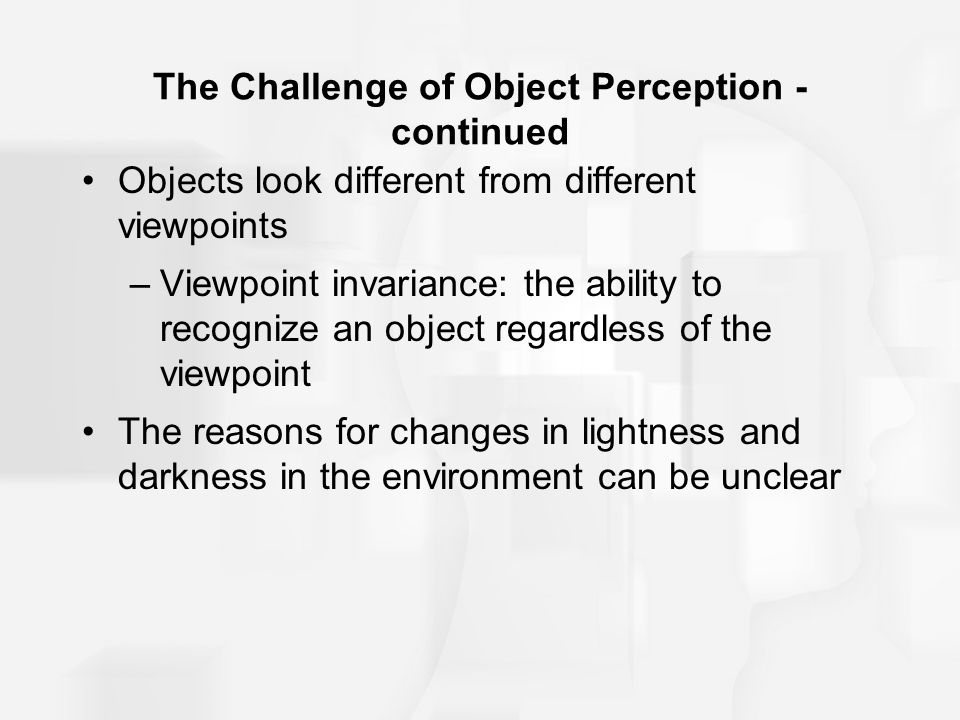 The Challenge of Object Perception - continued Objects look different from different viewpoints –Viewpoint invariance: the ability to recognize an obj