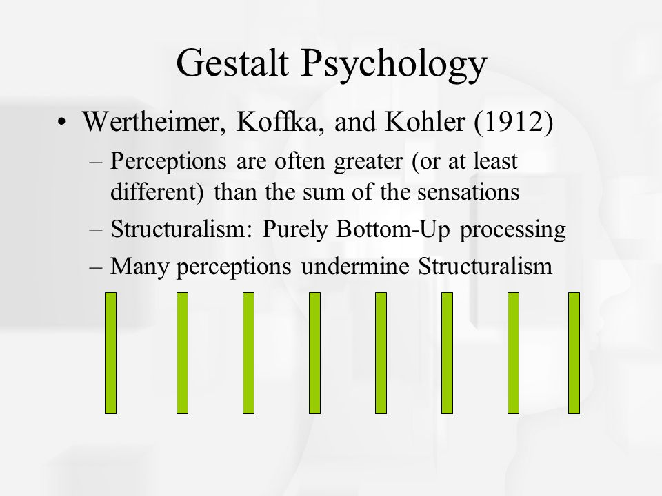 Gestalt Psychology Wertheimer, Koffka, and Kohler (1912) –Perceptions are often greater (or at least different) than the sum of the sensations –Struct