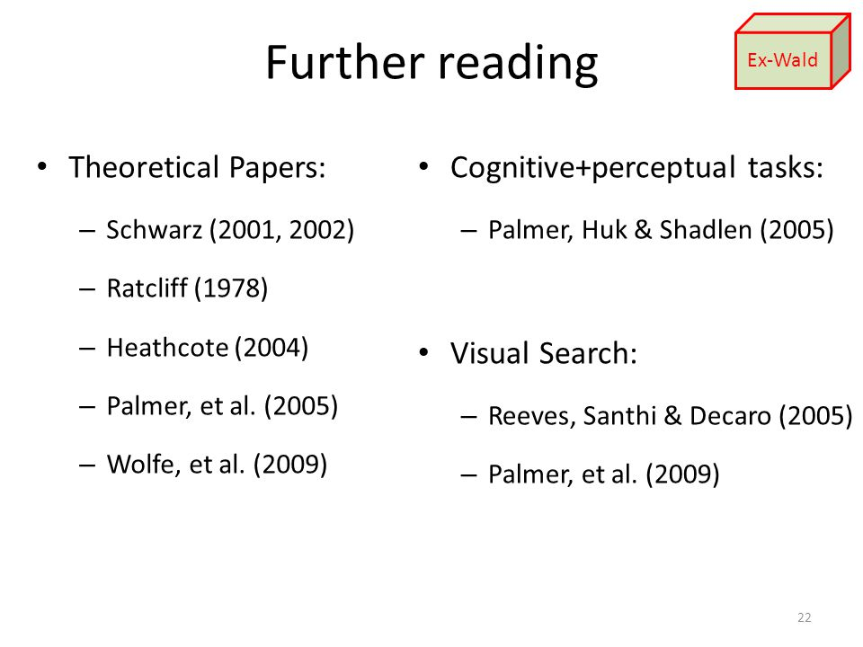 Further reading Theoretical Papers: – Schwarz (2001, 2002) – Ratcliff (1978) – Heathcote (2004) – Palmer, et al.