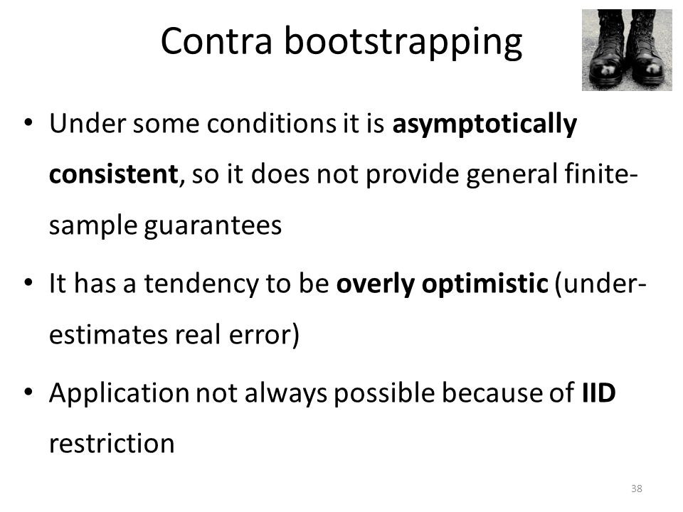 Contra bootstrapping Under some conditions it is asymptotically consistent, so it does not provide general finite- sample guarantees It has a tendency to be overly optimistic (under- estimates real error) Application not always possible because of IID restriction 38