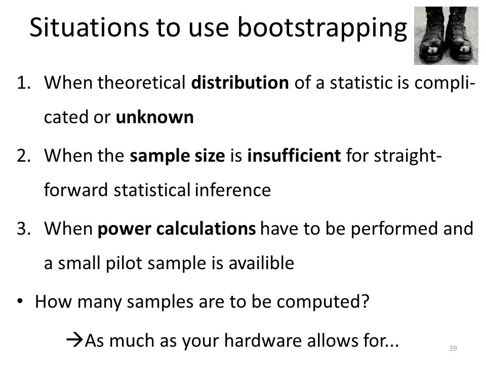 Situations to use bootstrapping 1.When theoretical distribution of a statistic is compli- cated or unknown 2.When the sample size is insufficient for straight- forward statistical inference 3.When power calculations have to be performed and a small pilot sample is availible How many samples are to be computed.
