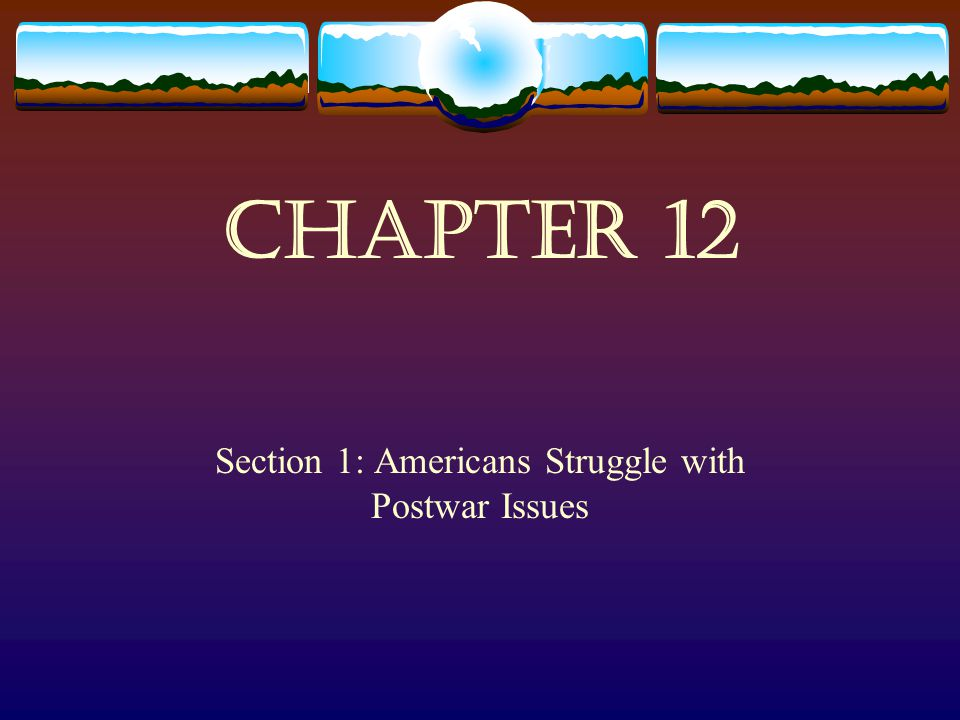 Chapter 12 Section 1: Americans Struggle with Postwar Issues