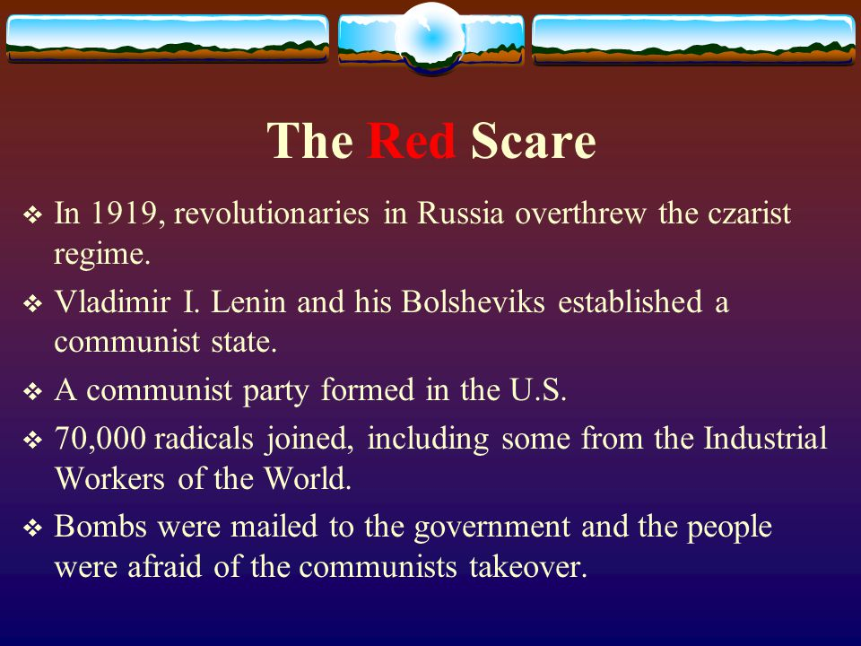 The Red Scare  In 1919, revolutionaries in Russia overthrew the czarist regime.  Vladimir I. Lenin and his Bolsheviks established a communist state.