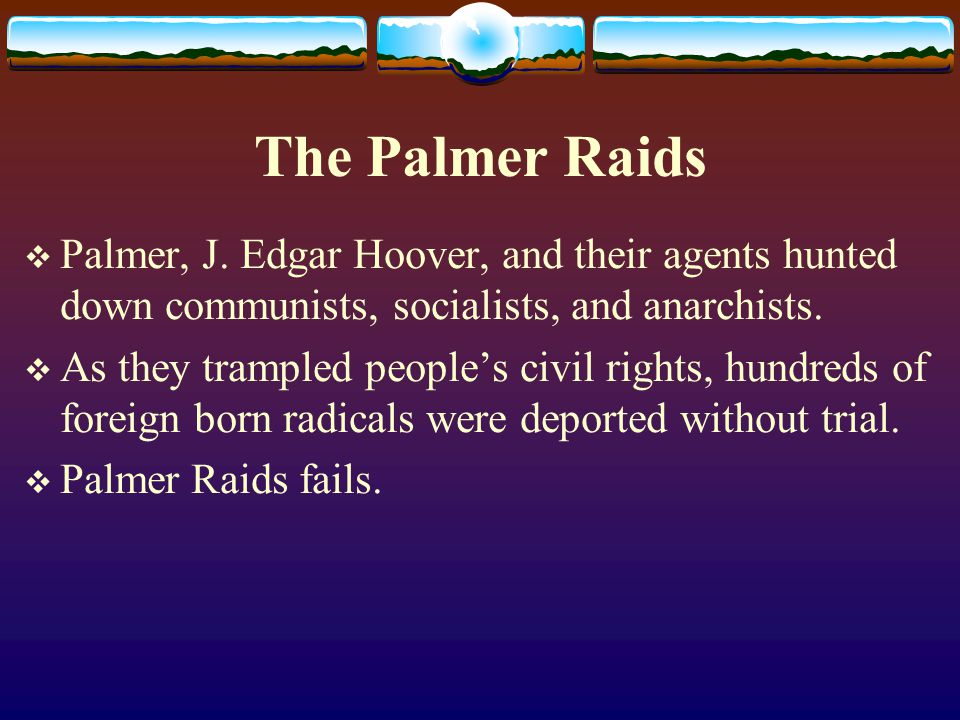 The Palmer Raids  Palmer, J. Edgar Hoover, and their agents hunted down communists, socialists, and anarchists.  As they trampled people's civil rig